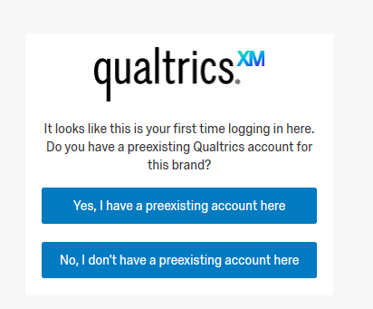 Qualtrics It looks like this is your first-time logging in here. Do you have a preexisting Qualtrics account for this brand? Yes, I have a preexisting account here. No, I don't have a preexisting account here.